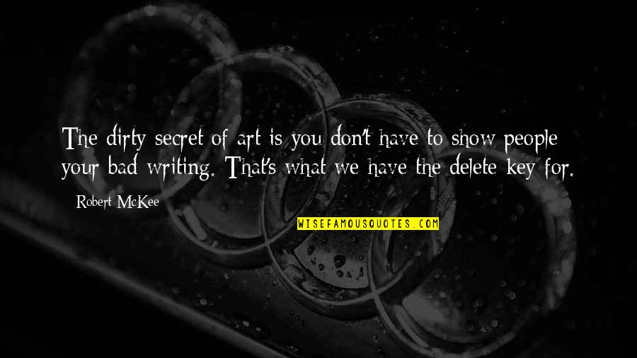 Delete Quotes By Robert McKee: The dirty secret of art is you don't