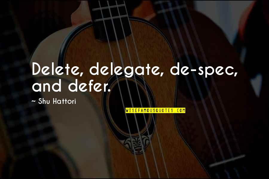 Delete Quotes By Shu Hattori: Delete, delegate, de-spec, and defer.