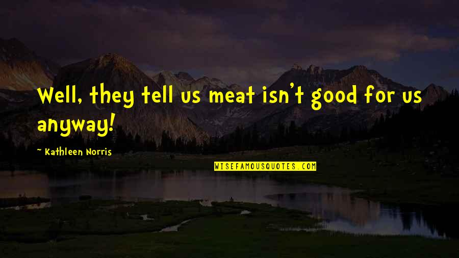 Deleterious Quotes By Kathleen Norris: Well, they tell us meat isn't good for
