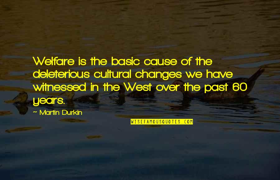 Deleterious Quotes By Martin Durkin: Welfare is the basic cause of the deleterious