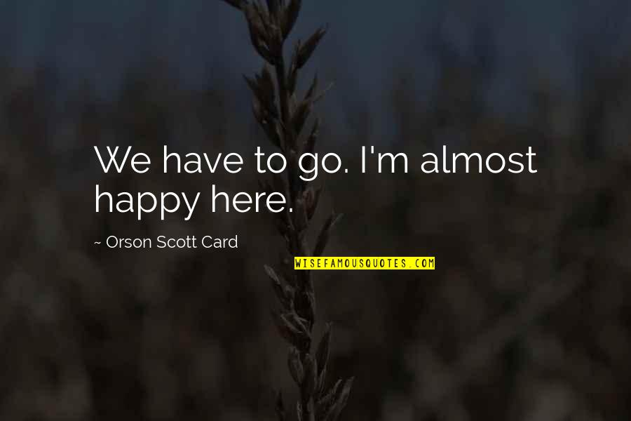 Deleting Phone Numbers Quotes By Orson Scott Card: We have to go. I'm almost happy here.