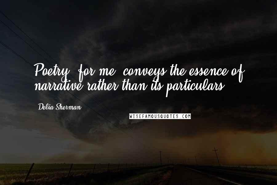 Delia Sherman quotes: Poetry, for me, conveys the essence of narrative rather than its particulars.