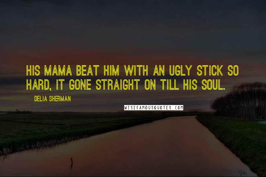 Delia Sherman quotes: His mama beat him with an ugly stick so hard, it gone straight on till his soul.