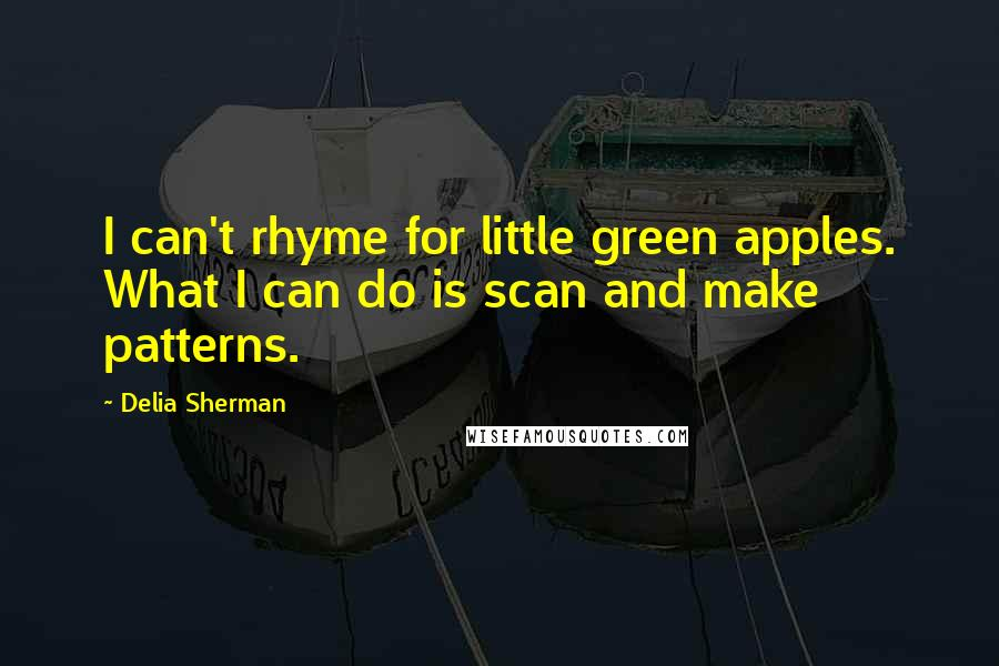 Delia Sherman quotes: I can't rhyme for little green apples. What I can do is scan and make patterns.