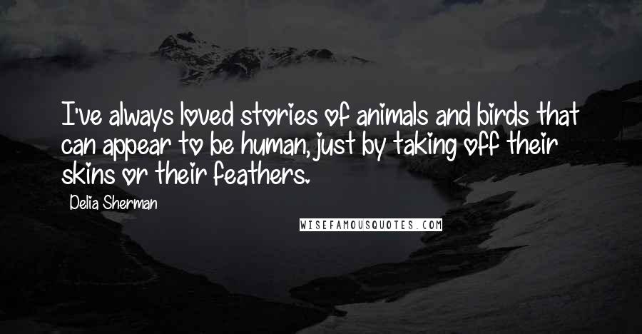 Delia Sherman quotes: I've always loved stories of animals and birds that can appear to be human, just by taking off their skins or their feathers.