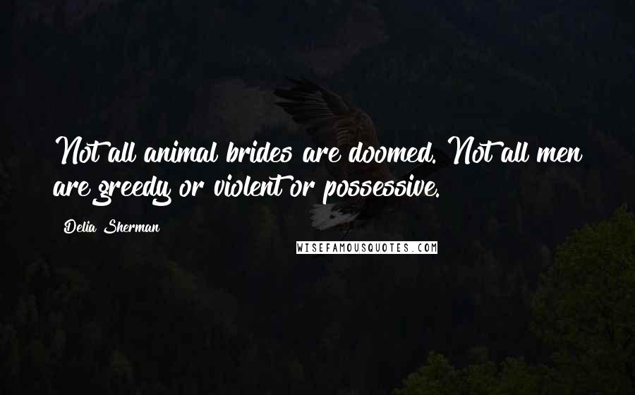Delia Sherman quotes: Not all animal brides are doomed. Not all men are greedy or violent or possessive.