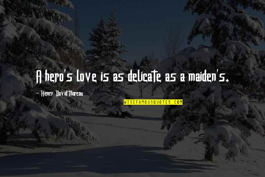 Delicate Love Quotes By Henry David Thoreau: A hero's love is as delicate as a
