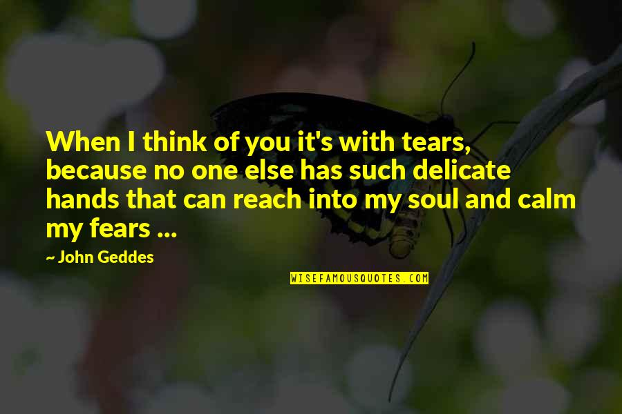 Delicate Love Quotes By John Geddes: When I think of you it's with tears,