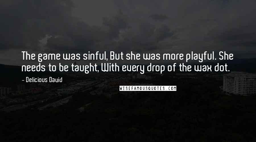 Delicious David quotes: The game was sinful, But she was more playful. She needs to be taught, With every drop of the wax dot.