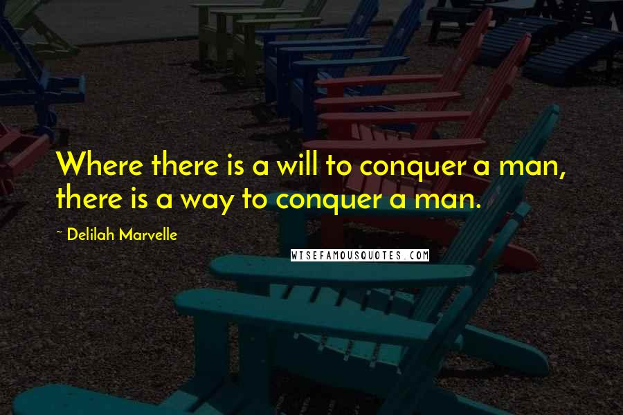 Delilah Marvelle quotes: Where there is a will to conquer a man, there is a way to conquer a man.