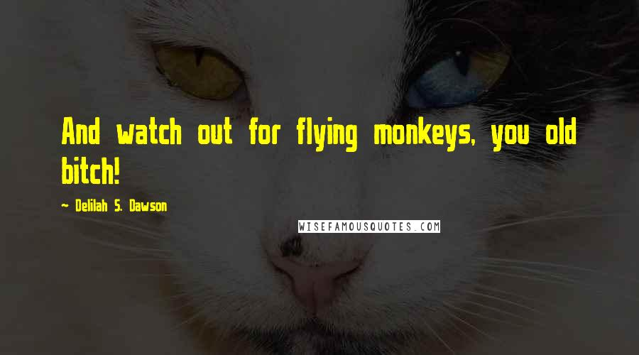 Delilah S. Dawson quotes: And watch out for flying monkeys, you old bitch!