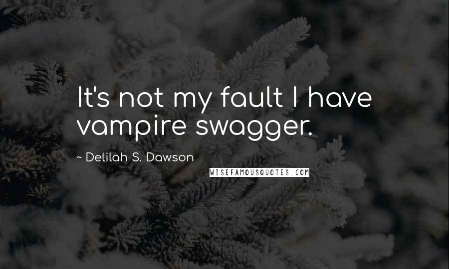 Delilah S. Dawson quotes: It's not my fault I have vampire swagger.
