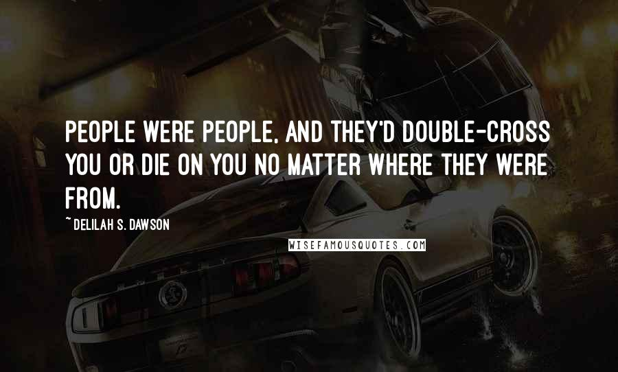 Delilah S. Dawson quotes: People were people, and they'd double-cross you or die on you no matter where they were from.