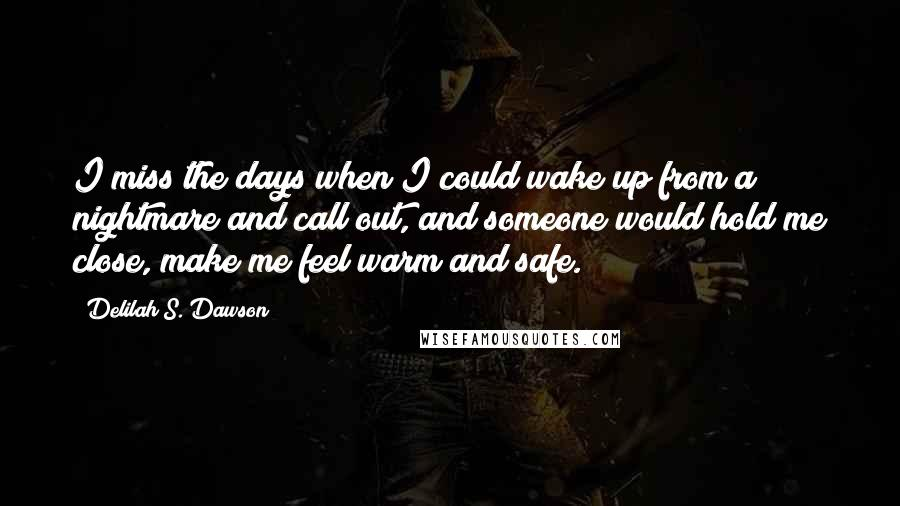 Delilah S. Dawson quotes: I miss the days when I could wake up from a nightmare and call out, and someone would hold me close, make me feel warm and safe.