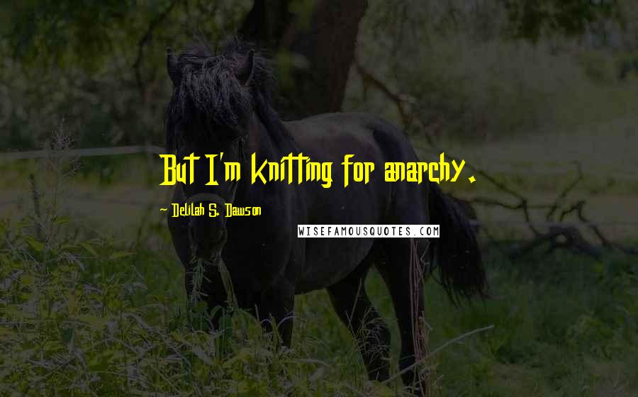 Delilah S. Dawson quotes: But I'm knitting for anarchy.