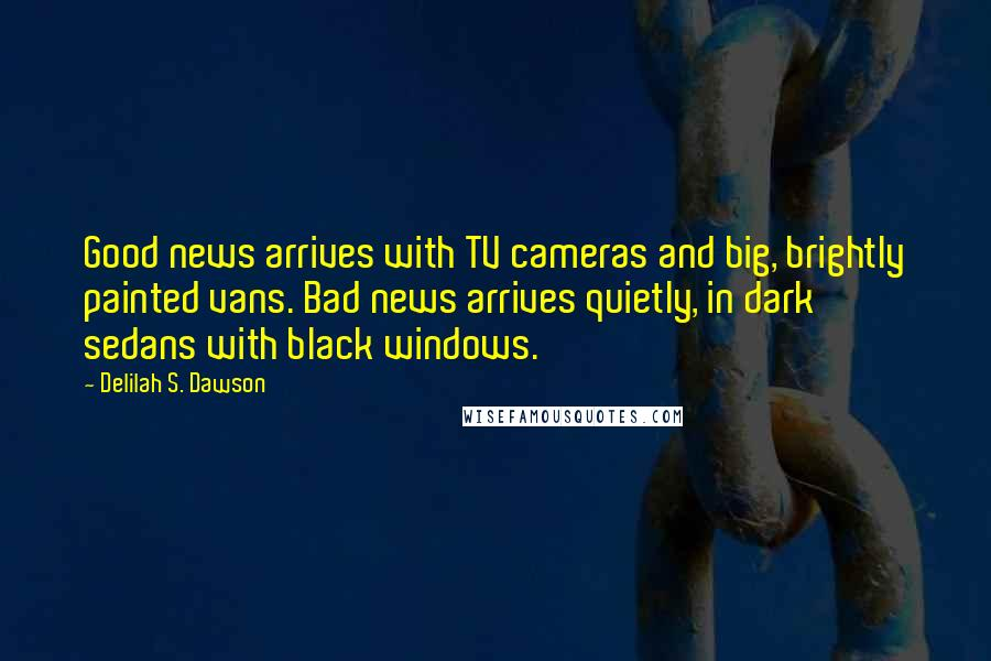 Delilah S. Dawson quotes: Good news arrives with TV cameras and big, brightly painted vans. Bad news arrives quietly, in dark sedans with black windows.