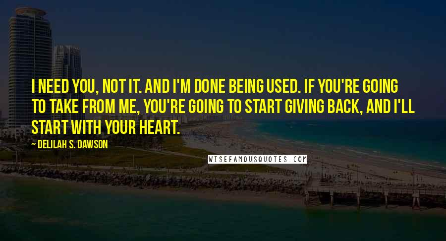 Delilah S. Dawson quotes: I need you, not it. And I'm done being used. If you're going to take from me, you're going to start giving back, and I'll start with your heart.