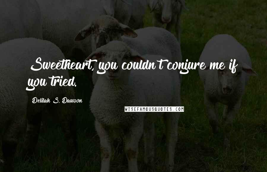 Delilah S. Dawson quotes: Sweetheart, you couldn't conjure me if you tried.