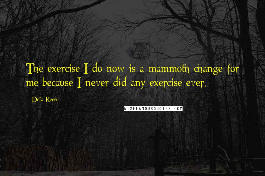 Della Reese quotes: The exercise I do now is a mammoth change for me because I never did any exercise ever.