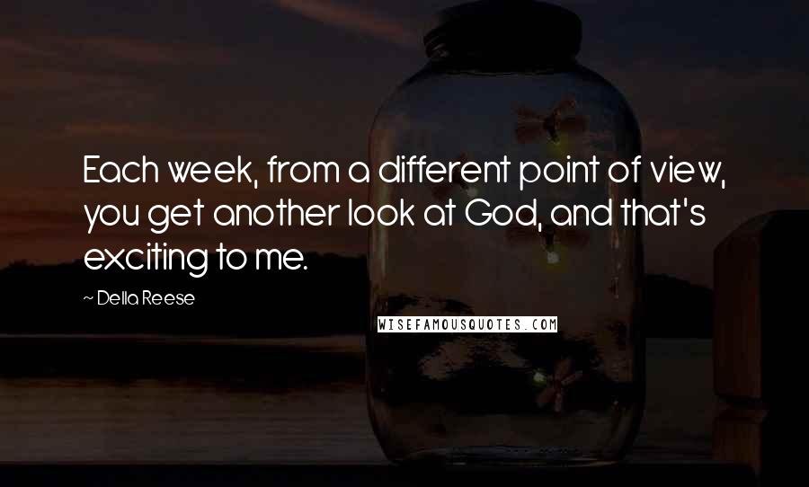Della Reese quotes: Each week, from a different point of view, you get another look at God, and that's exciting to me.