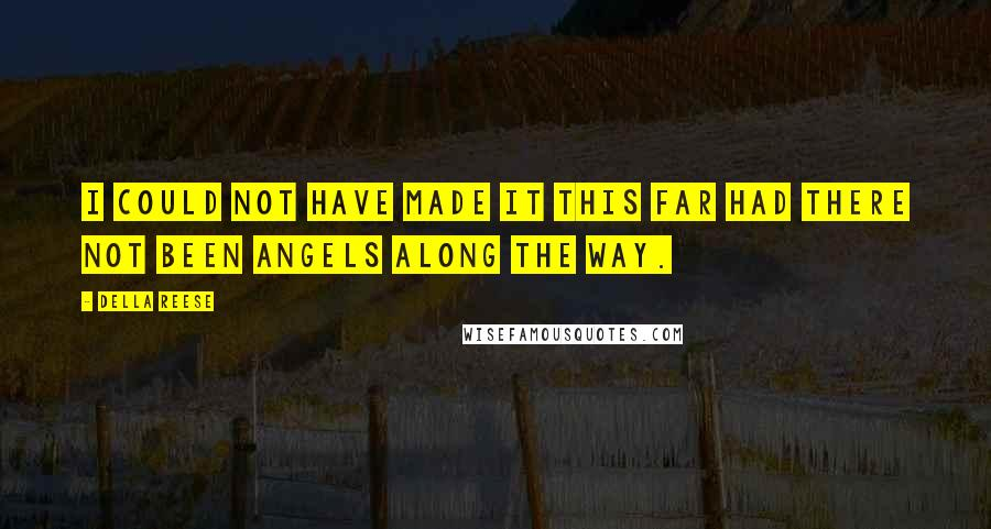 Della Reese quotes: I could not have made it this far had there not been angels along the way.
