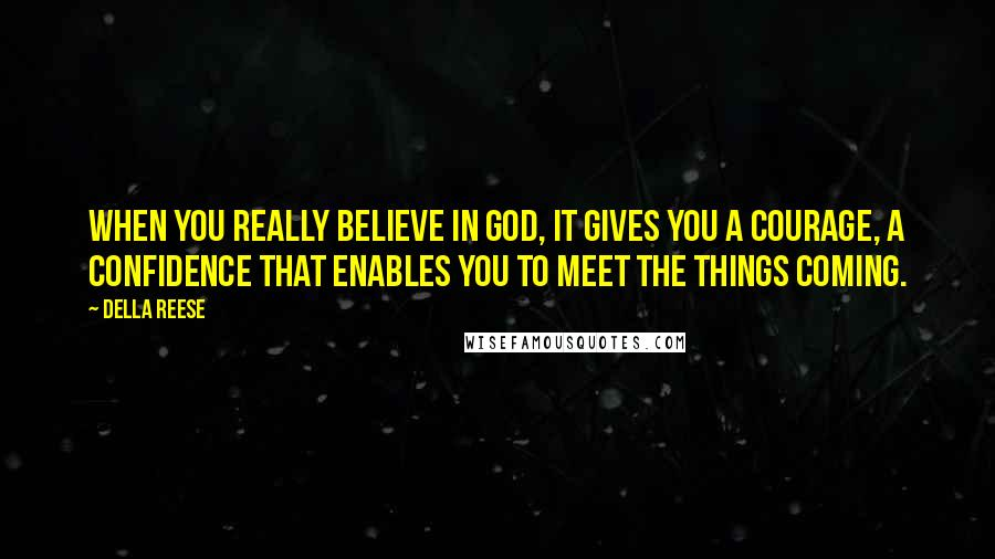 Della Reese quotes: When you really believe in God, it gives you a courage, a confidence that enables you to meet the things coming.