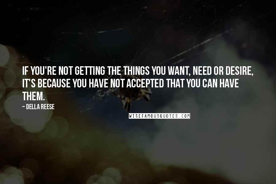 Della Reese quotes: If you're not getting the things you want, need or desire, it's because you have not accepted that you can have them.