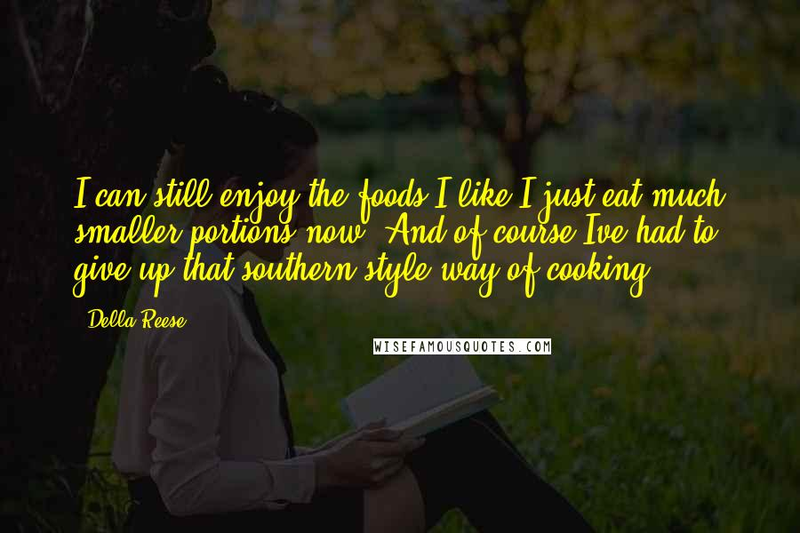 Della Reese quotes: I can still enjoy the foods I like I just eat much smaller portions now. And of course Ive had to give up that southern style way of cooking.