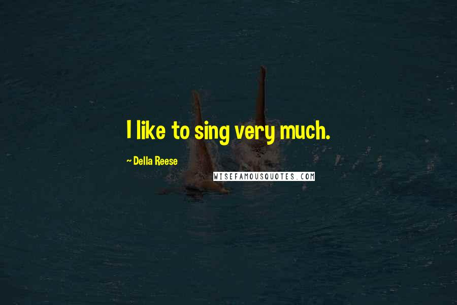 Della Reese quotes: I like to sing very much.