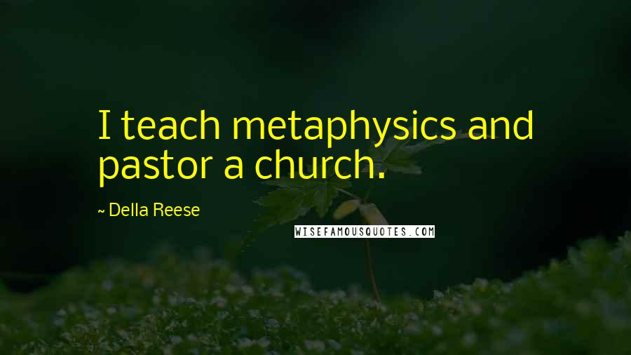 Della Reese quotes: I teach metaphysics and pastor a church.