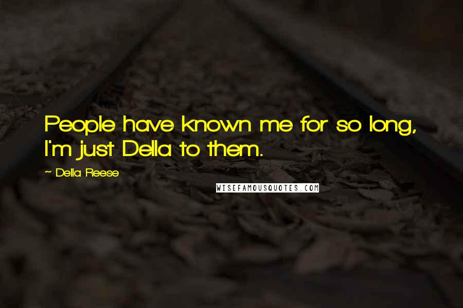Della Reese quotes: People have known me for so long, I'm just Della to them.