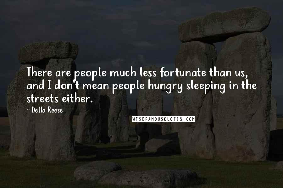 Della Reese quotes: There are people much less fortunate than us, and I don't mean people hungry sleeping in the streets either.