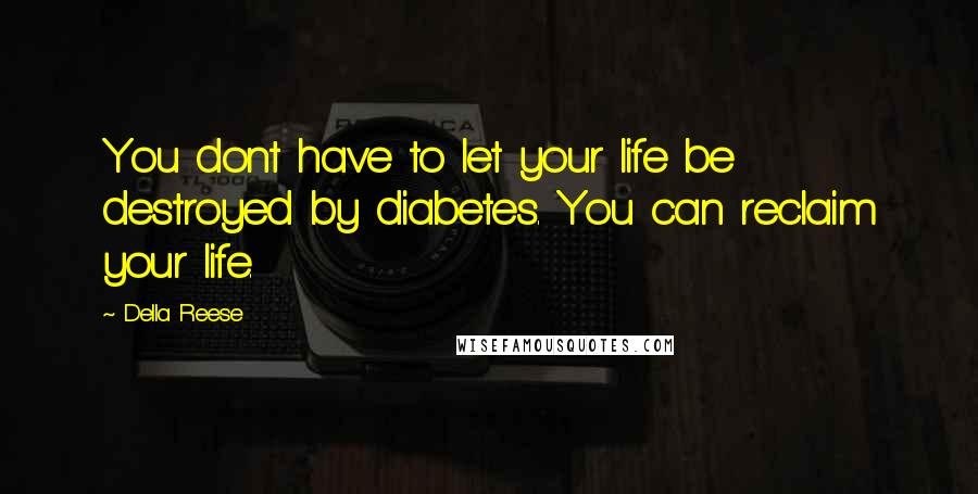 Della Reese quotes: You dont have to let your life be destroyed by diabetes. You can reclaim your life.