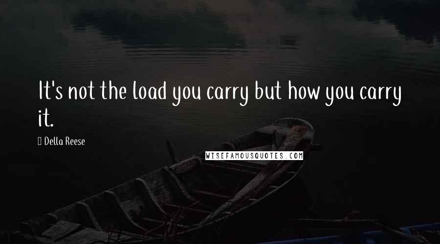 Della Reese quotes: It's not the load you carry but how you carry it.