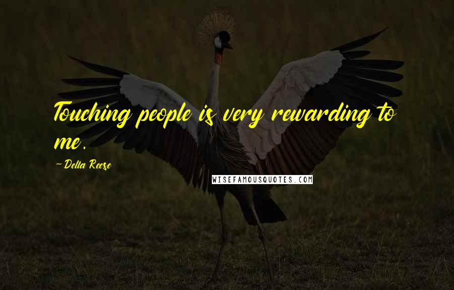 Della Reese quotes: Touching people is very rewarding to me.