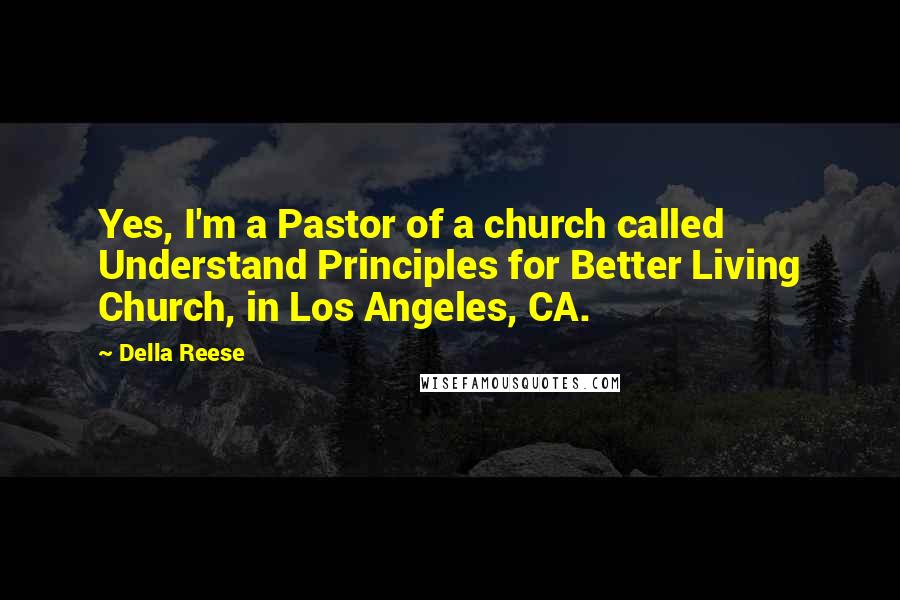 Della Reese quotes: Yes, I'm a Pastor of a church called Understand Principles for Better Living Church, in Los Angeles, CA.