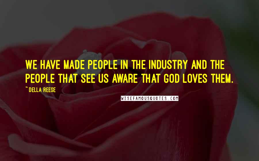 Della Reese quotes: We have made people in the industry and the people that see us aware that God loves them.