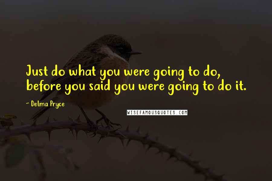 Delma Pryce quotes: Just do what you were going to do, before you said you were going to do it.
