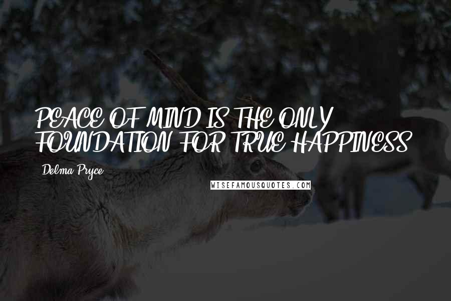 Delma Pryce quotes: PEACE OF MIND IS THE ONLY FOUNDATION FOR TRUE HAPPINESS.