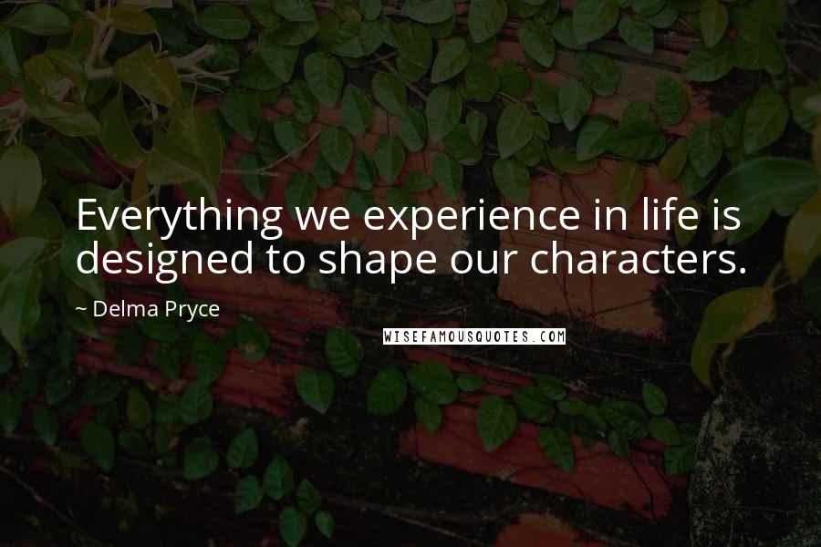Delma Pryce quotes: Everything we experience in life is designed to shape our characters.