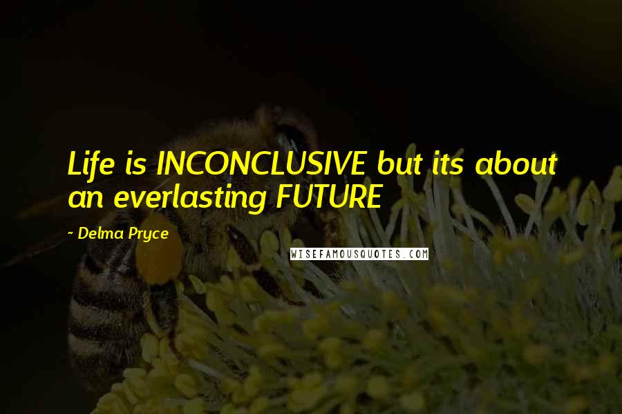 Delma Pryce quotes: Life is INCONCLUSIVE but its about an everlasting FUTURE