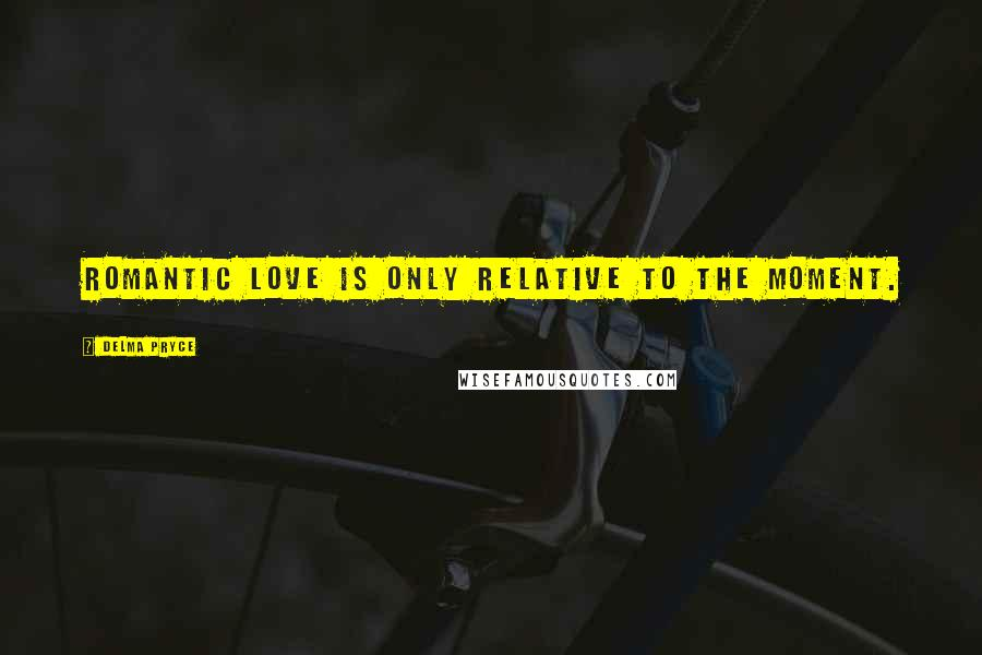 Delma Pryce quotes: ROMANTIC LOVE IS ONLY RELATIVE TO THE MOMENT.