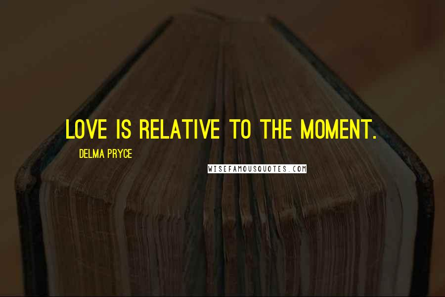 Delma Pryce quotes: Love is relative to the moment.