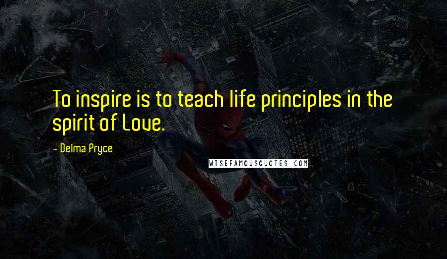 Delma Pryce quotes: To inspire is to teach life principles in the spirit of Love.