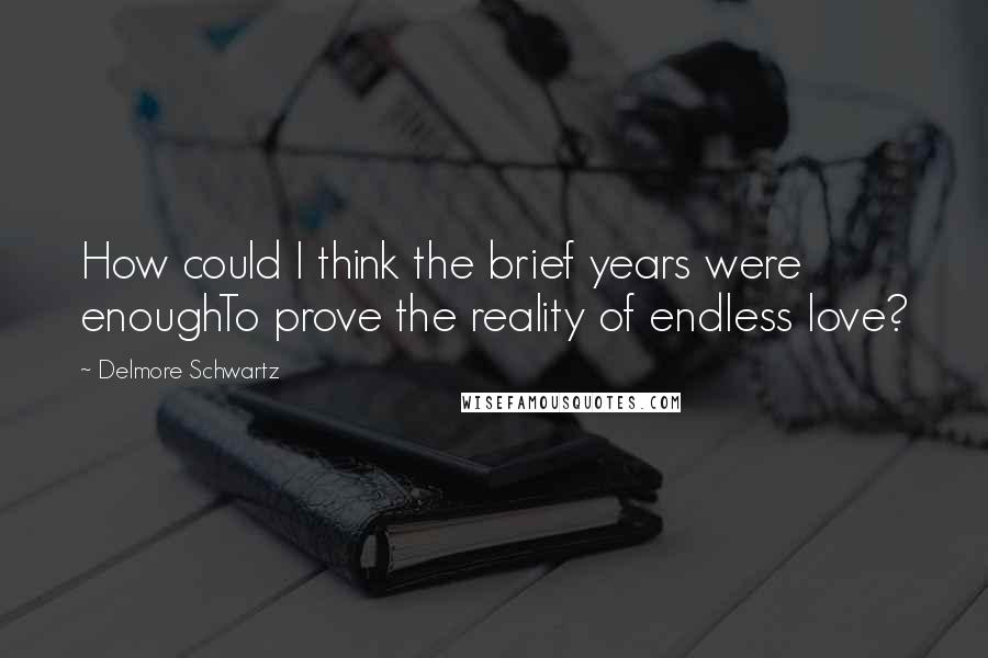 Delmore Schwartz quotes: How could I think the brief years were enoughTo prove the reality of endless love?