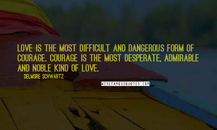 Delmore Schwartz quotes: Love is the most difficult and dangerous form of courage. Courage is the most desperate, admirable and noble kind of love.