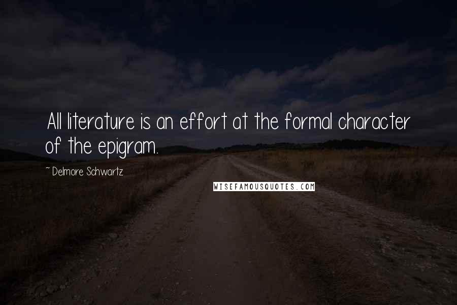 Delmore Schwartz quotes: All literature is an effort at the formal character of the epigram.