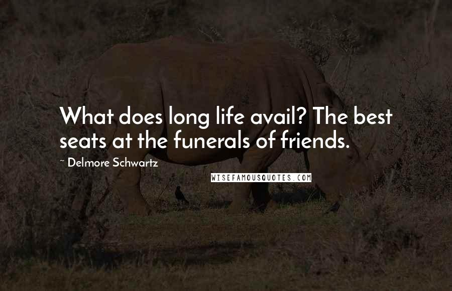 Delmore Schwartz quotes: What does long life avail? The best seats at the funerals of friends.