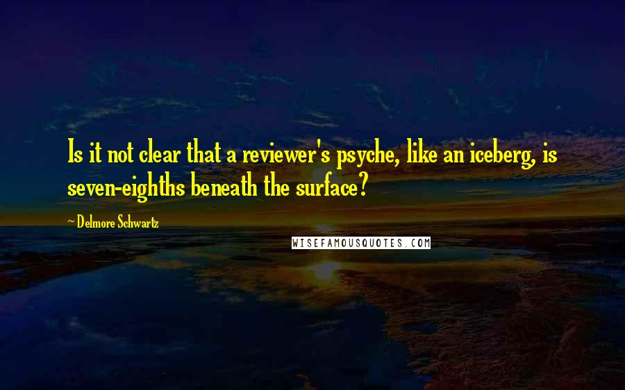Delmore Schwartz quotes: Is it not clear that a reviewer's psyche, like an iceberg, is seven-eighths beneath the surface?