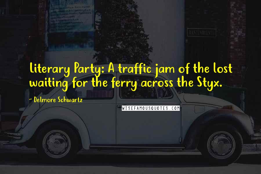 Delmore Schwartz quotes: Literary Party: A traffic jam of the lost waiting for the ferry across the Styx.